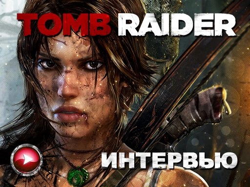 Tomb Raider. Интервью